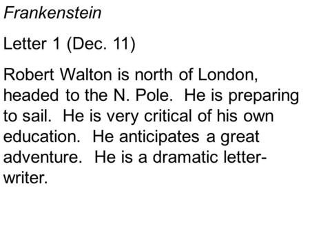 Frankenstein Letter 1 (Dec. 11) Robert Walton is north of London, headed to the N. Pole. He is preparing to sail. He is very critical of his own education.