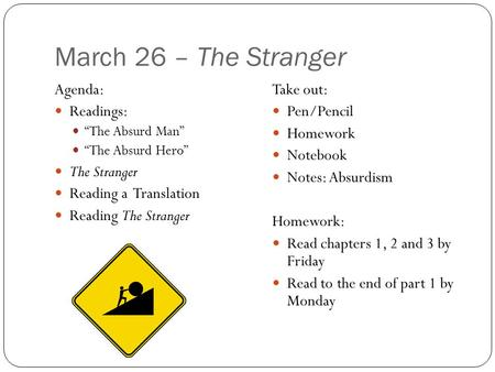"March 26 – The Stranger Agenda: Readings: ""The Absurd Man"" ""The Absurd Hero"" The Stranger Reading a Translation Reading The Stranger Take out: Pen/Pencil."