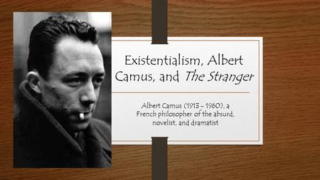 Existentialism, Albert Camus, and The Stranger Albert Camus (1913 - 1960), a French philosopher of the absurd, novelist, and dramatist.