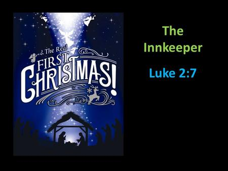 The Innkeeper Luke 2:7. Luke 2:4-8 …and she gave birth to her firstborn, a son. She wrapped him in cloths and placed him in a manger, because there was.