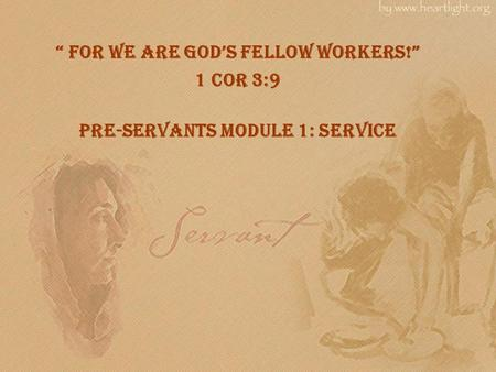 """ For we are god's fellow workers!"" 1 Cor 3:9 Pre-Servants Module 1: Service."