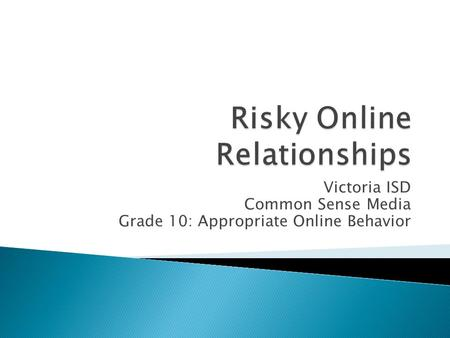 Victoria ISD Common Sense Media Grade 10: Appropriate Online Behavior.