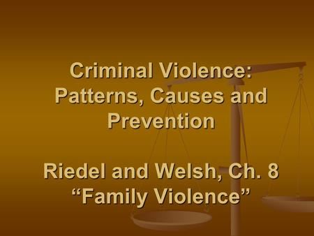 "Criminal Violence: Patterns, Causes and Prevention Riedel and Welsh, Ch. 8 ""Family Violence"""