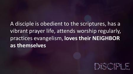 A disciple is obedient to the scriptures, has a vibrant prayer life, attends worship regularly, practices evangelism, loves their NEIGHBOR as themselves.