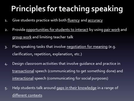 Principles for teaching speaking 1.Give students practice with both fluency and accuracy 2.Provide opportunities for students to interact by using pair.