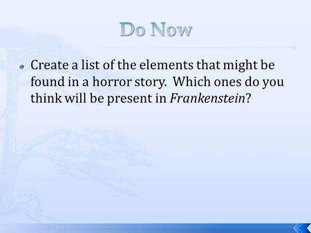 Do Now Create a list of the elements that might be found in a horror story. Which ones do you think will be present in Frankenstein?