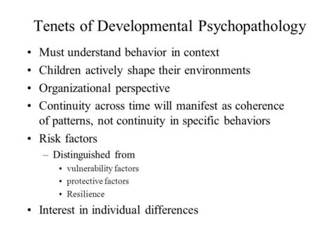 Tenets of Developmental Psychopathology Must understand behavior in context Children actively shape their environments Organizational perspective Continuity.