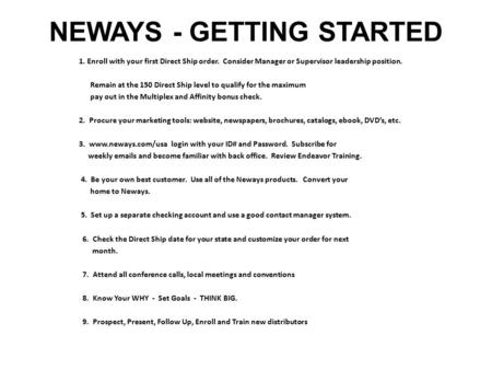 NEWAYS - GETTING STARTED 1. Enroll with your first Direct Ship order. Consider Manager or Supervisor leadership position. Remain at the 150 Direct Ship.