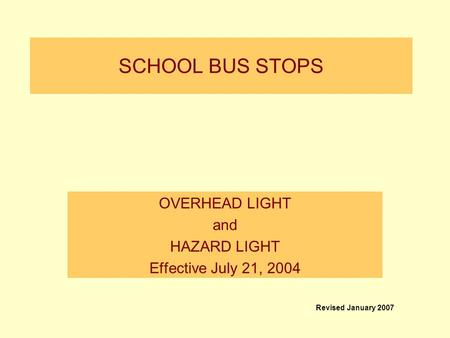 SCHOOL BUS STOPS OVERHEAD LIGHT and HAZARD LIGHT Effective July 21, 2004 Revised January 2007.