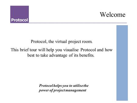 Protocol, the virtual project room. This brief tour will help you visualise Protocol and how best to take advantage of its benefits. Protocol helps you.