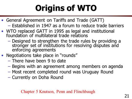Origins of WTO General Agreement on Tariffs and Trade (GATT) –Established in 1947 as a forum to reduce trade barriers WTO replaced GATT in 1995 as legal.