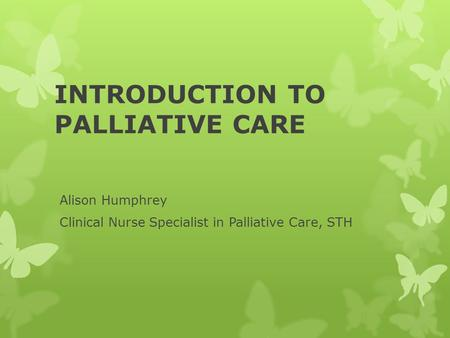 INTRODUCTION TO PALLIATIVE CARE Alison Humphrey Clinical Nurse Specialist in Palliative Care, STH.
