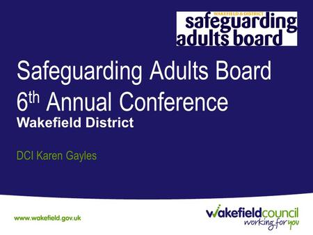 Safeguarding Adults Board 6 th Annual Conference Wakefield District DCI Karen Gayles.