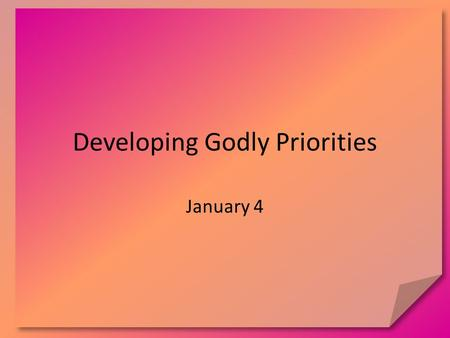 Developing Godly Priorities January 4. Think About It As you have grown, how have your priorities shifted? What was important at different stages of life?
