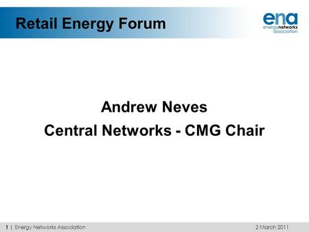 Retail Energy Forum Andrew Neves Central Networks - CMG Chair 2 March 2011 1 | Energy Networks Association.