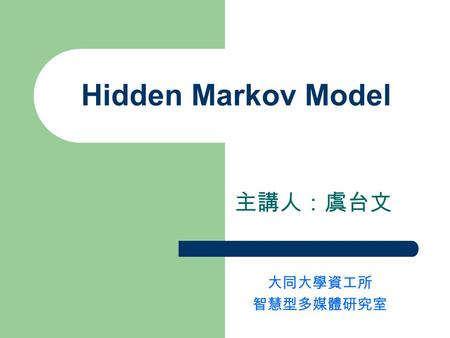 Hidden Markov Model 主講人:虞台文 大同大學資工所 智慧型多媒體研究室. Contents Introduction – Markov Chain – Hidden Markov Model (HMM) Formal Definition of HMM & Problems Estimate.