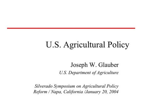 U.S. Agricultural Policy Joseph W. Glauber U.S. Department of Agriculture Silverado Symposium on Agricultural Policy Reform / Napa, California /January.