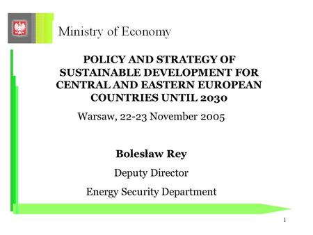 1 POLICY AND STRATEGY OF SUSTAINABLE DEVELOPMENT FOR CENTRAL AND EASTERN EUROPEAN COUNTRIES UNTIL 2030 Warsaw, 22-23 November 2005 Bolesław Rey Deputy.