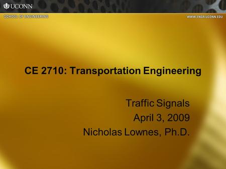 CE 2710: Transportation Engineering Traffic Signals April 3, 2009 Nicholas Lownes, Ph.D.
