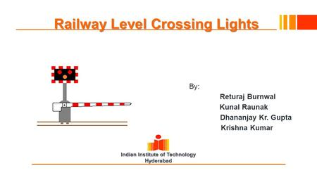 Indian Institute of Technology Hyderabad Railway Level Crossing Lights By: Returaj Burnwal Kunal Raunak Dhananjay Kr. Gupta Krishna Kumar.