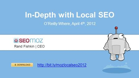 In-Depth with Local SEO O'Reilly Where, April 4 th, 2012 Rand Fishkin | CEO