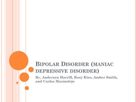 B IPOLAR D ISORDER ( MANIAC DEPRESSIVE DISORDER ) By, Andersen Harrill, Rosy Rios, Amber Smith, and Carlos Marmolejo.