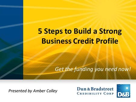 5 Steps to Build a Strong Business Credit Profile Get the funding you need now! Presented by Amber Colley.