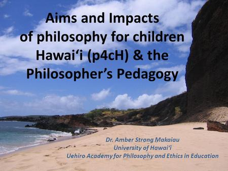 Aims and Impacts of philosophy for children Hawai'i (p4cH) & the Philosopher's Pedagogy Dr. Amber Strong Makaiau University of Hawai'i Uehiro Academy for.