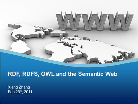 Xiang Zhang Feb 25 th, 2011 RDF, RDFS, OWL and the Semantic Web.