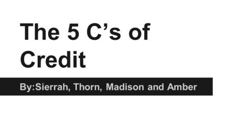 The 5 C's of Credit By:Sierrah, Thorn, Madison and Amber.