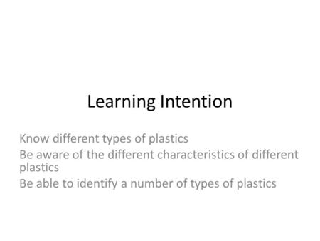 Learning Intention Know different types of plastics Be aware of the different characteristics of different plastics Be able to identify a number of types.