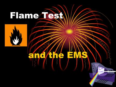 Flame Test and the EMS. Absorption and Emission of Light in a Flame When a substance is heated in a flame, the substances electrons absorb energy from.