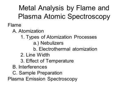 Metal Analysis by Flame and Plasma Atomic Spectroscopy Flame A. Atomization 1. Types of Atomization Processes a.) Nebulizers b. Electrothermal atomization.