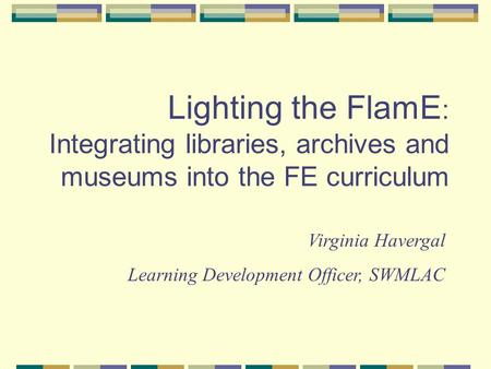 Lighting the FlamE : Integrating libraries, archives and museums into the FE curriculum Virginia Havergal Learning Development Officer, SWMLAC.
