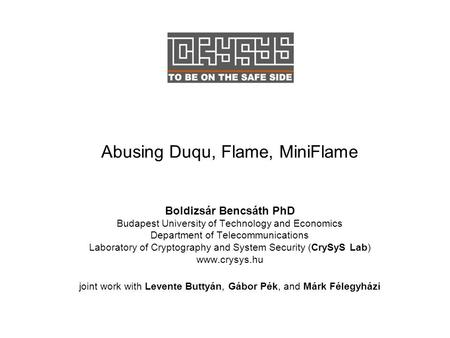 Abusing Duqu, Flame, MiniFlame Boldizsár Bencsáth PhD Budapest University of Technology and Economics Department of Telecommunications Laboratory of Cryptography.