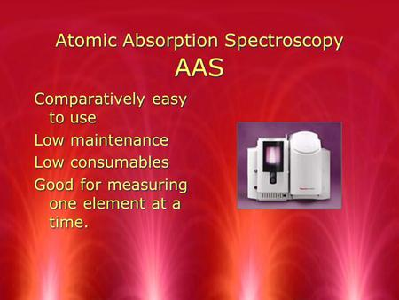Atomic Absorption Spectroscopy AAS Comparatively easy to use Low maintenance Low consumables Good for measuring one element at a time. Comparatively easy.