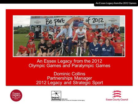 An Essex Legacy from the 2012 Games An Essex Legacy from the 2012 Olympic Games and Paralympic Games Dominic Collins Partnerships Manager 2012 Legacy and.