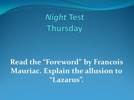 "Night Test Thursday Read the ""Foreword"" by Francois Mauriac. Explain the allusion to ""Lazarus""."