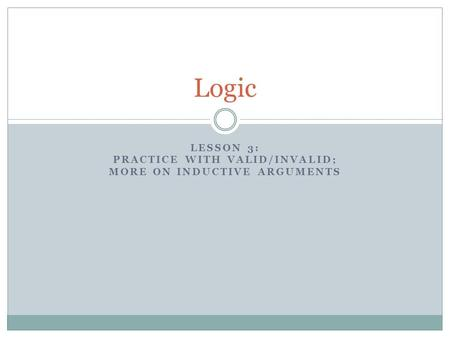 LESSON 3: PRACTICE WITH VALID/INVALID; MORE ON INDUCTIVE ARGUMENTS Logic.