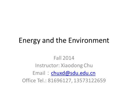 <strong>Energy</strong> and the Environment Fall 2014 Instructor: Xiaodong Chu : Office Tel.: 81696127, 13573122659.