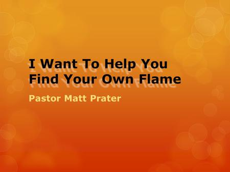 I Want To Help You Find Your Own Flame Pastor Matt Prater.