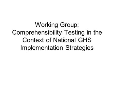 Working Group: Comprehensibility Testing in the Context of National GHS Implementation Strategies.