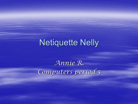 Netiquette Nelly Annie R. Computers period 5. Netiquette Nelly  You should have proper behavior and treat people with respect  Don't flame any one.