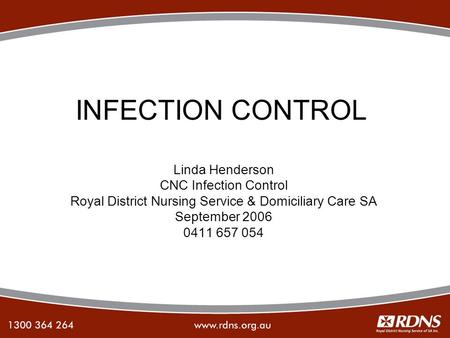 INFECTION CONTROL Linda Henderson CNC Infection Control Royal District Nursing Service & Domiciliary Care SA September 2006 0411 657 054.