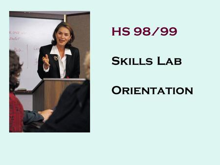 HS 98/99 Skills Lab Orientation Welcome to HS 98/99 We are very happy that you will be participating in Skills Lab this semester. Manuel Abroguena coordinates.