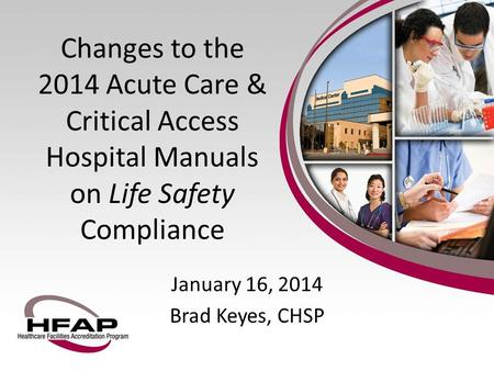 January 16, 2014 Brad Keyes, CHSP Changes to the 2014 Acute Care & Critical Access Hospital Manuals on Life Safety Compliance.