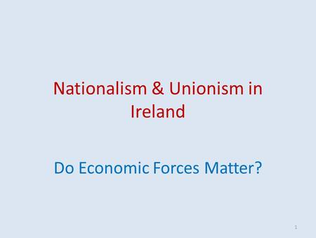 Nationalism & Unionism in Ireland Do Economic Forces Matter? 1.