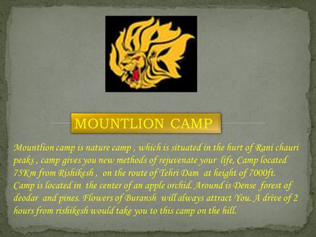 Mountlion camp is nature camp, which is situated in the hurt of Rani chauri peaks, camp gives you new methods of rejuvenate your life, Camp located 75Km.