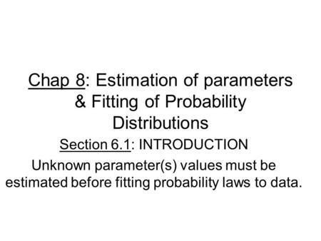 Chap 8: Estimation of parameters & Fitting of Probability Distributions Section 6.1: INTRODUCTION Unknown parameter(s) values must be estimated before.