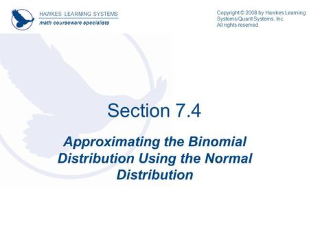 Section 7.4 Approximating the Binomial Distribution Using the Normal Distribution HAWKES LEARNING SYSTEMS math courseware specialists Copyright © 2008.